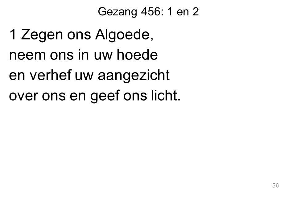 Gezang 456: 1 en 2 1 Zegen ons Algoede, neem ons in uw hoede en verhef uw aangezicht over ons en geef ons licht. 56
