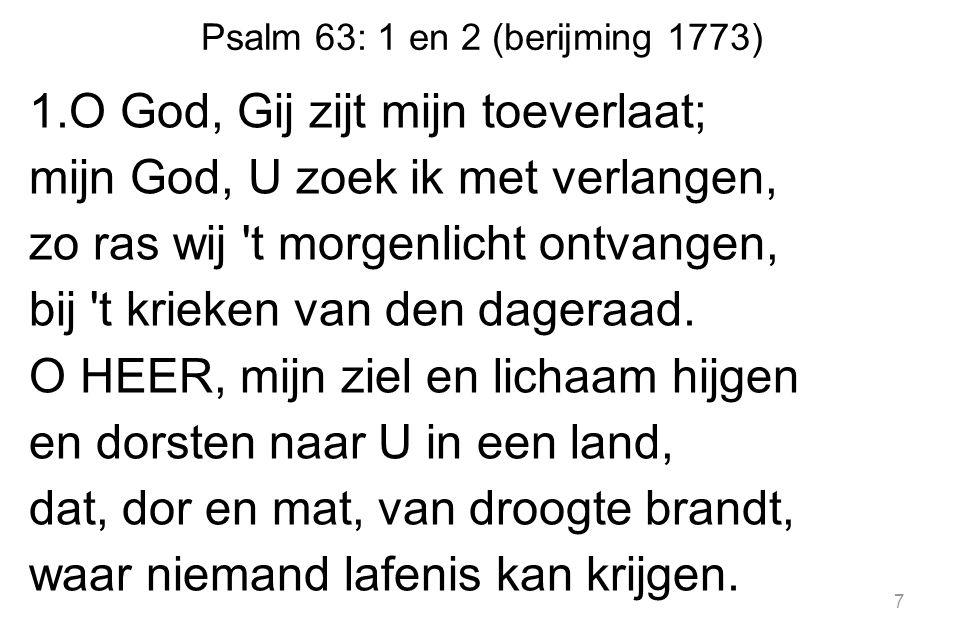 Psalm 63: 1 en 2 (berijming 1773) 1.O God, Gij zijt mijn toeverlaat; mijn God, U zoek ik met verlangen, zo ras wij 't morgenlicht ontvangen, bij 't kr