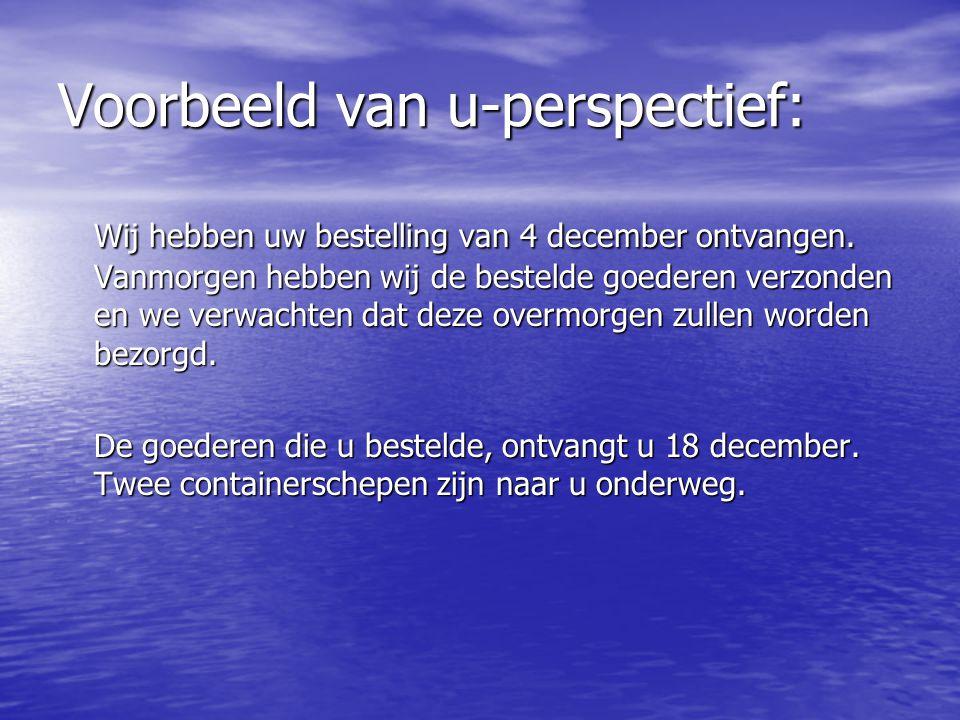 Voorbeeld van u-perspectief: Wij hebben uw bestelling van 4 december ontvangen. Vanmorgen hebben wij de bestelde goederen verzonden en we verwachten d