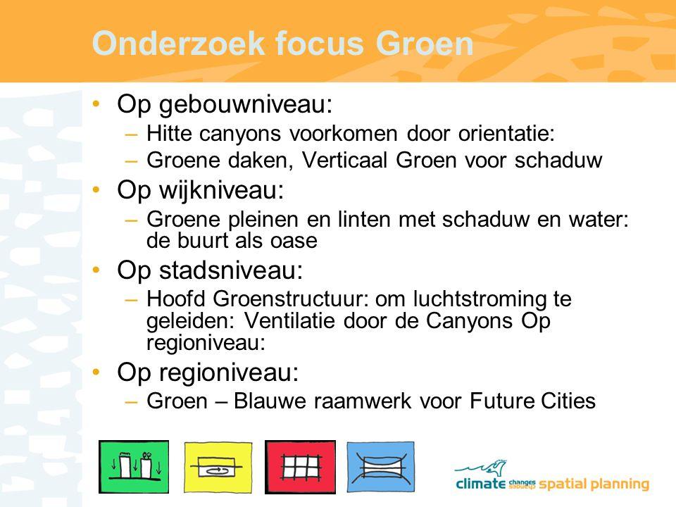 Onderzoek focus Groen Op gebouwniveau: –Hitte canyons voorkomen door orientatie: –Groene daken, Verticaal Groen voor schaduw Op wijkniveau: –Groene pleinen en linten met schaduw en water: de buurt als oase Op stadsniveau: –Hoofd Groenstructuur: om luchtstroming te geleiden: Ventilatie door de Canyons Op regioniveau: Op regioniveau: –Groen – Blauwe raamwerk voor Future Cities
