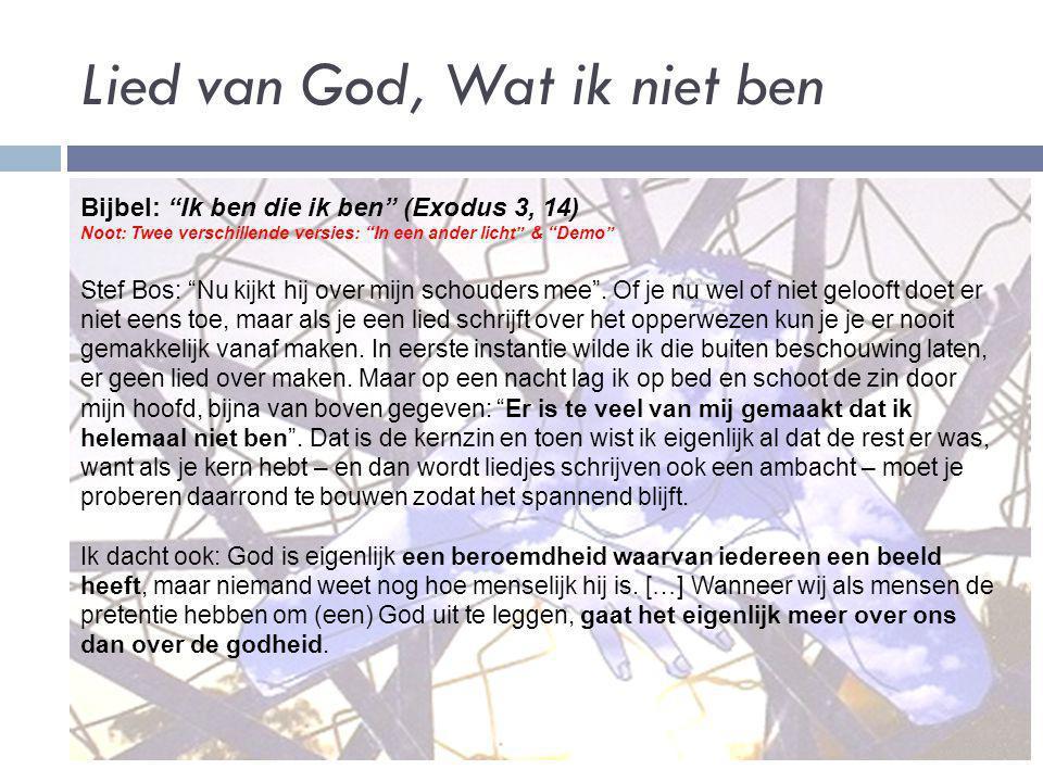 """Lied van God, Wat ik niet ben Bijbel: """"Ik ben die ik ben"""" (Exodus 3, 14) Noot: Twee verschillende versies: """"In een ander licht"""" & """"Demo"""" Stef Bos: """"Nu"""