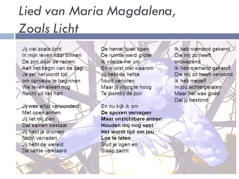 Lied van Maria Magdalena, Zoals Licht Jij viel zoals licht In mijn leven naar binnen De zon door de ramen Aan het begin van de dag Je zei het wordt ti