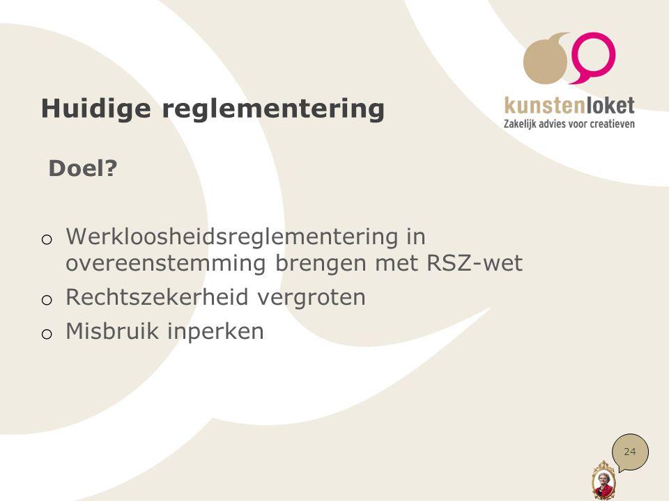 Huidige reglementering Doel? o Werkloosheidsreglementering in overeenstemming brengen met RSZ-wet o Rechtszekerheid vergroten o Misbruik inperken 24