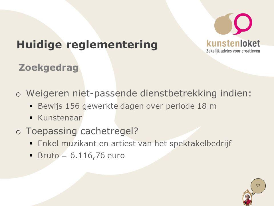 Huidige reglementering Zoekgedrag o Weigeren niet-passende dienstbetrekking indien:  Bewijs 156 gewerkte dagen over periode 18 m  Kunstenaar o Toepassing cachetregel.