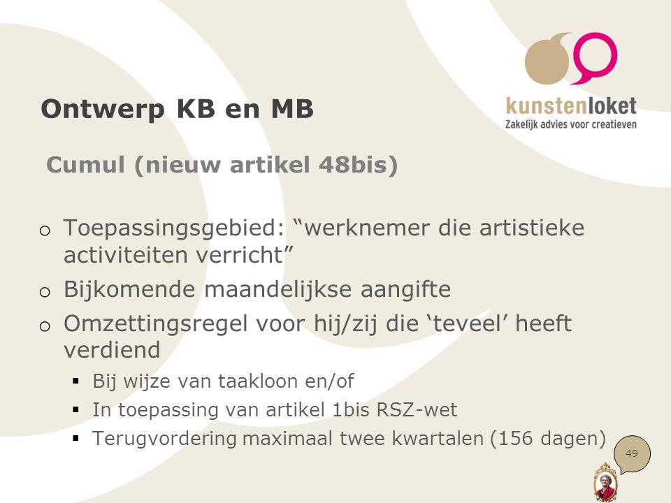 Ontwerp KB en MB Cumul (nieuw artikel 48bis) o Toepassingsgebied: werknemer die artistieke activiteiten verricht o Bijkomende maandelijkse aangifte o Omzettingsregel voor hij/zij die 'teveel' heeft verdiend  Bij wijze van taakloon en/of  In toepassing van artikel 1bis RSZ-wet  Terugvordering maximaal twee kwartalen (156 dagen) 49