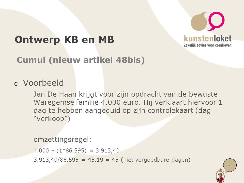 Ontwerp KB en MB Cumul (nieuw artikel 48bis) o Voorbeeld Jan De Haan krijgt voor zijn opdracht van de bewuste Waregemse familie 4.000 euro. Hij verkla
