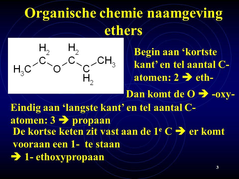 3 Organische chemie naamgeving ethers Begin aan 'kortste kant' en tel aantal C- atomen: 2  eth- Dan komt de O  -oxy- Eindig aan 'langste kant' en tel aantal C- atomen: 3  propaan  1- ethoxypropaan De kortse keten zit vast aan de 1 e C  er komt vooraan een 1- te staan