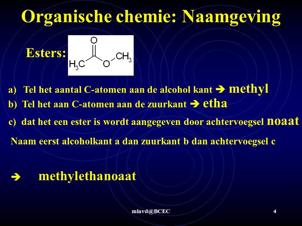 mlavd@BCEC4 Organische chemie: Naamgeving Esters: a)Tel het aantal C-atomen aan de alcohol kant  methyl methylethanoaat b) Tel het aan C-atomen aan de zuurkant  etha c) dat het een ester is wordt aangegeven door achtervoegsel noaat Naam eerst alcoholkant a dan zuurkant b dan achtervoegsel c 