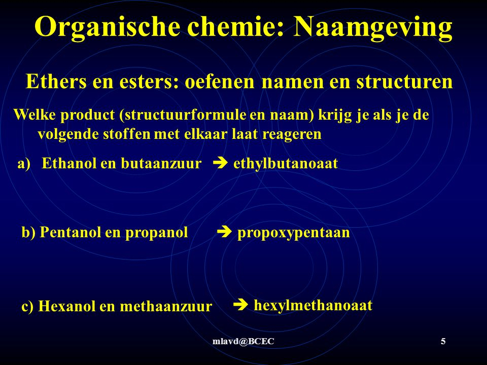 mlavd@BCEC5 Organische chemie: Naamgeving Ethers en esters: oefenen namen en structuren Welke product (structuurformule en naam) krijg je als je de volgende stoffen met elkaar laat reageren b) Pentanol en propanol c) Hexanol en methaanzuur a)Ethanol en butaanzuur  ethylbutanoaat  propoxypentaan  hexylmethanoaat
