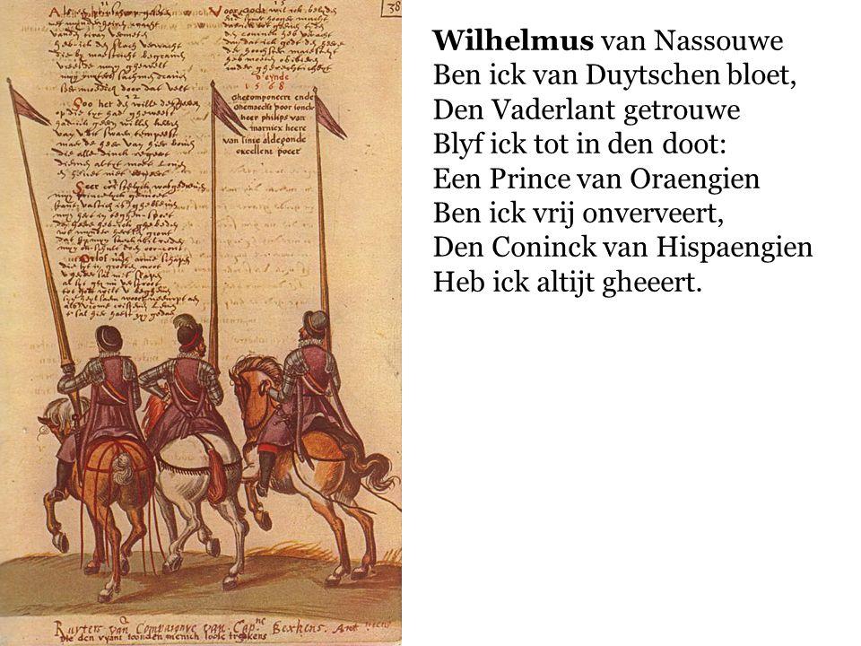 Wilhelmus van Nassouwe Ben ick van Duytschen bloet, Den Vaderlant getrouwe Blyf ick tot in den doot: Een Prince van Oraengien Ben ick vrij onverveert,