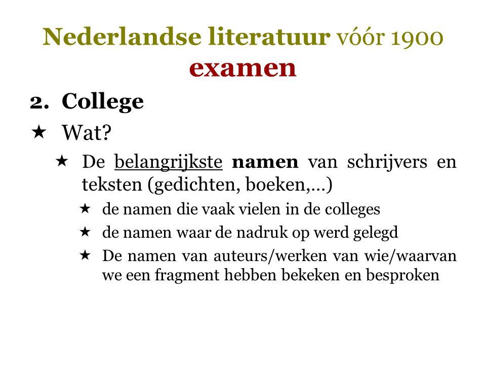 Nederlandse literatuur vóór 1900 examen 2.College  Wat?  De belangrijkste namen van schrijvers en teksten (gedichten, boeken,…)  de namen die vaak