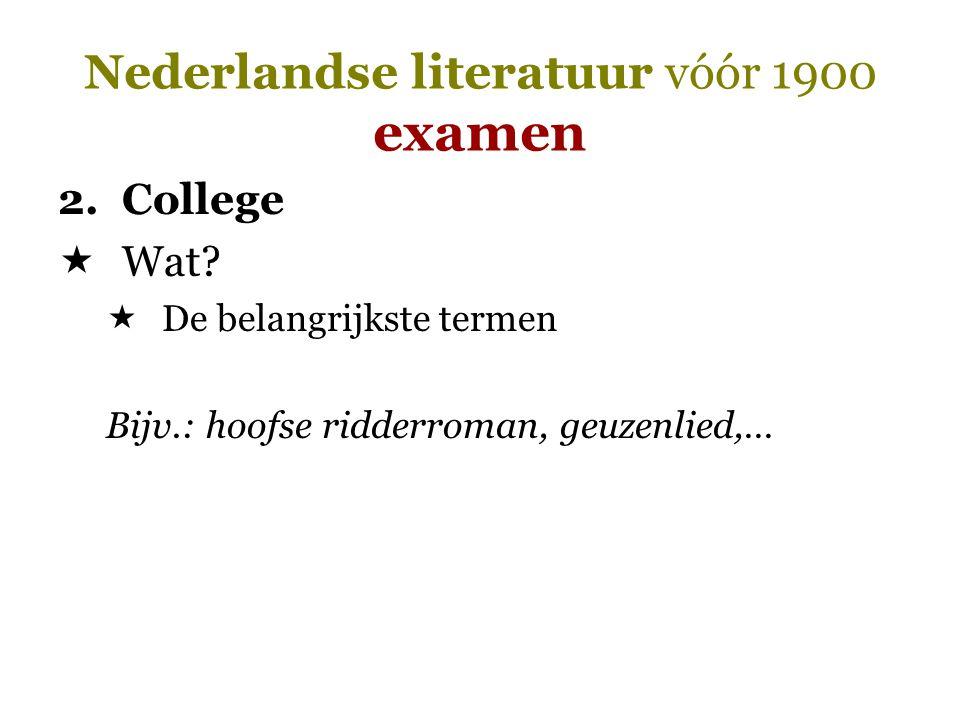Nederlandse literatuur vóór 1900 examen 2.College  Wat?  De belangrijkste termen Bijv.: hoofse ridderroman, geuzenlied,…