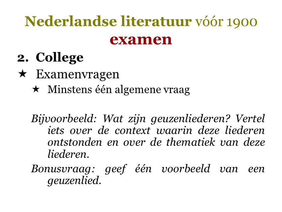Nederlandse literatuur vóór 1900 examen 2.College  Examenvragen  Minstens één algemene vraag Bijvoorbeeld: Wat zijn geuzenliederen? Vertel iets over