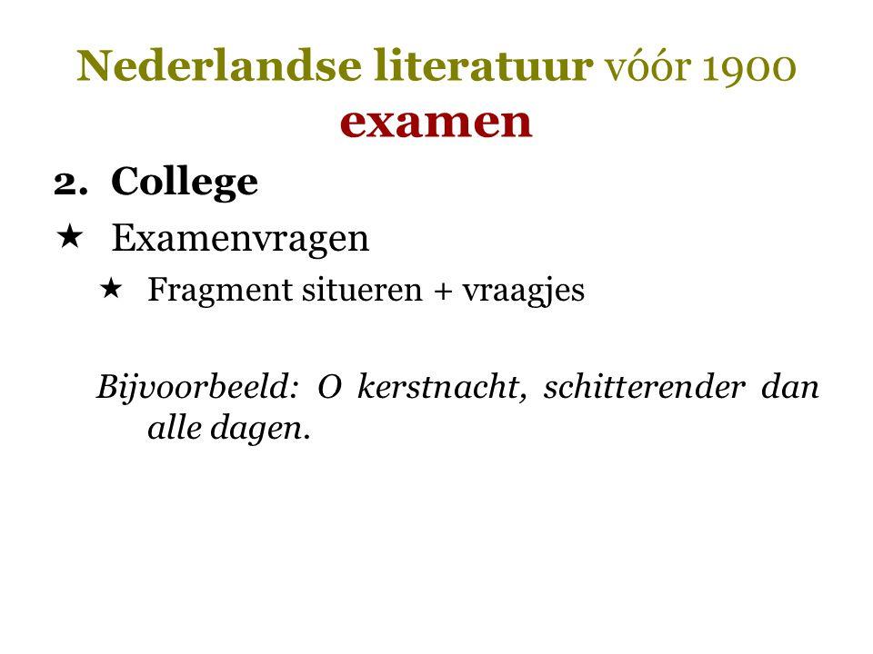 Nederlandse literatuur vóór 1900 examen 2.College  Examenvragen  Fragment situeren + vraagjes Bijvoorbeeld: O kerstnacht, schitterender dan alle dag