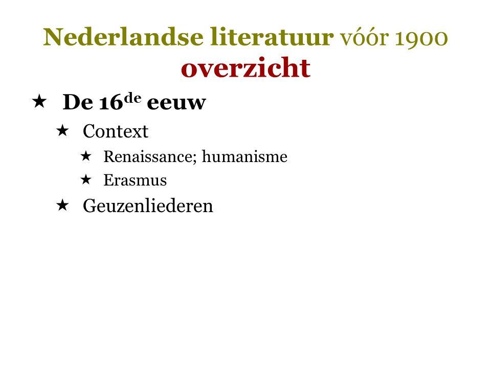 Nederlandse literatuur vóór 1900 overzicht  De 16 de eeuw  Context  Renaissance; humanisme  Erasmus  Geuzenliederen
