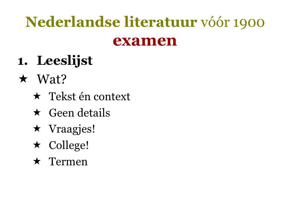 Nederlandse literatuur vóór 1900 examen 1.Leeslijst  Wat?  Tekst én context  Geen details  Vraagjes!  College!  Termen