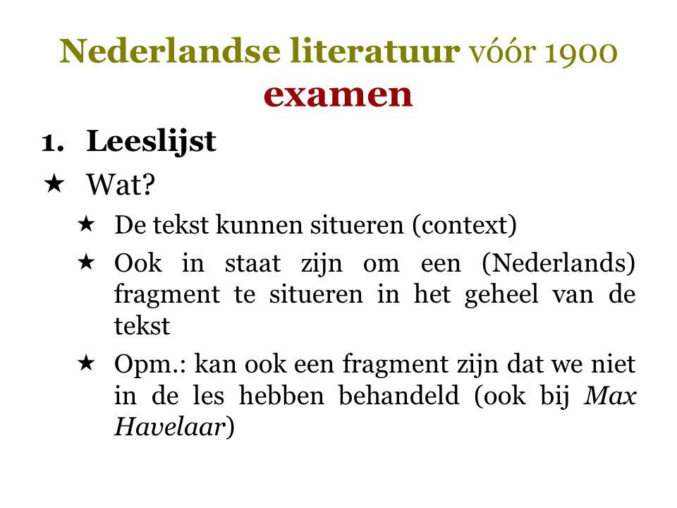 Nederlandse literatuur vóór 1900 examen 1.Leeslijst  Wat?  De tekst kunnen situeren (context)  Ook in staat zijn om een (Nederlands) fragment te si