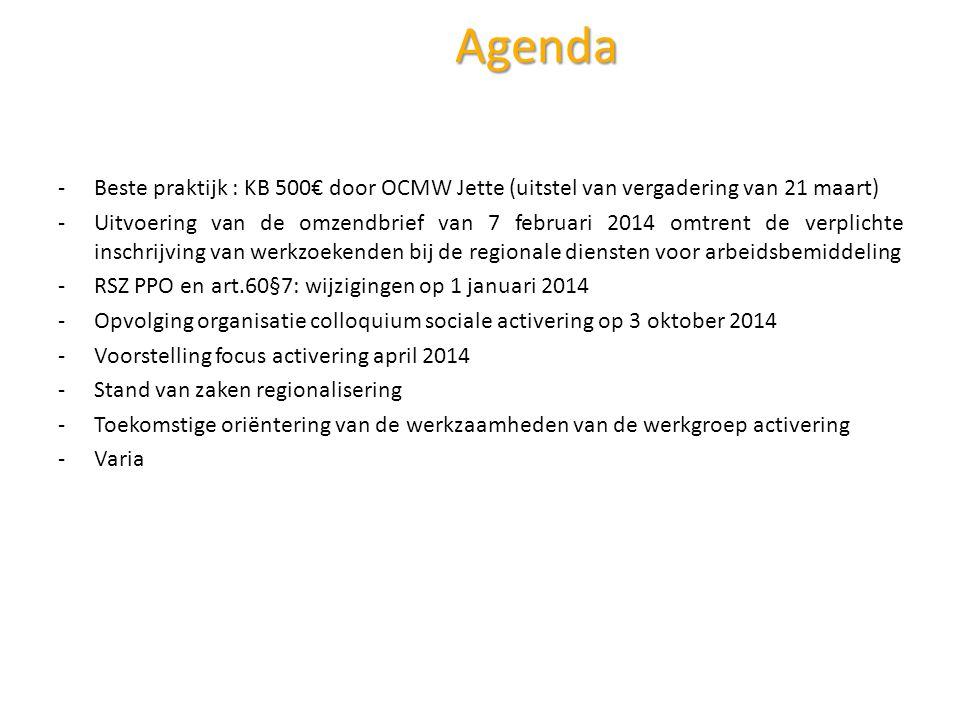 Agenda -Beste praktijk : KB 500€ door OCMW Jette (uitstel van vergadering van 21 maart) -Uitvoering van de omzendbrief van 7 februari 2014 omtrent de verplichte inschrijving van werkzoekenden bij de regionale diensten voor arbeidsbemiddeling -RSZ PPO en art.60§7: wijzigingen op 1 januari 2014 -Opvolging organisatie colloquium sociale activering op 3 oktober 2014 -Voorstelling focus activering april 2014 -Stand van zaken regionalisering -Toekomstige oriëntering van de werkzaamheden van de werkgroep activering -Varia