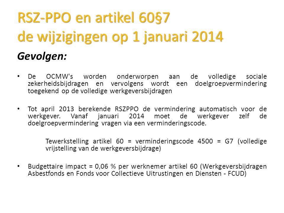 RSZ-PPO en artikel 60§7 de wijzigingen op 1 januari 2014 Gevolgen: De OCMW s worden onderworpen aan de volledige sociale zekerheidsbijdragen en vervolgens wordt een doelgroepvermindering toegekend op de volledige werkgeversbijdragen Tot april 2013 berekende RSZPPO de vermindering automatisch voor de werkgever.
