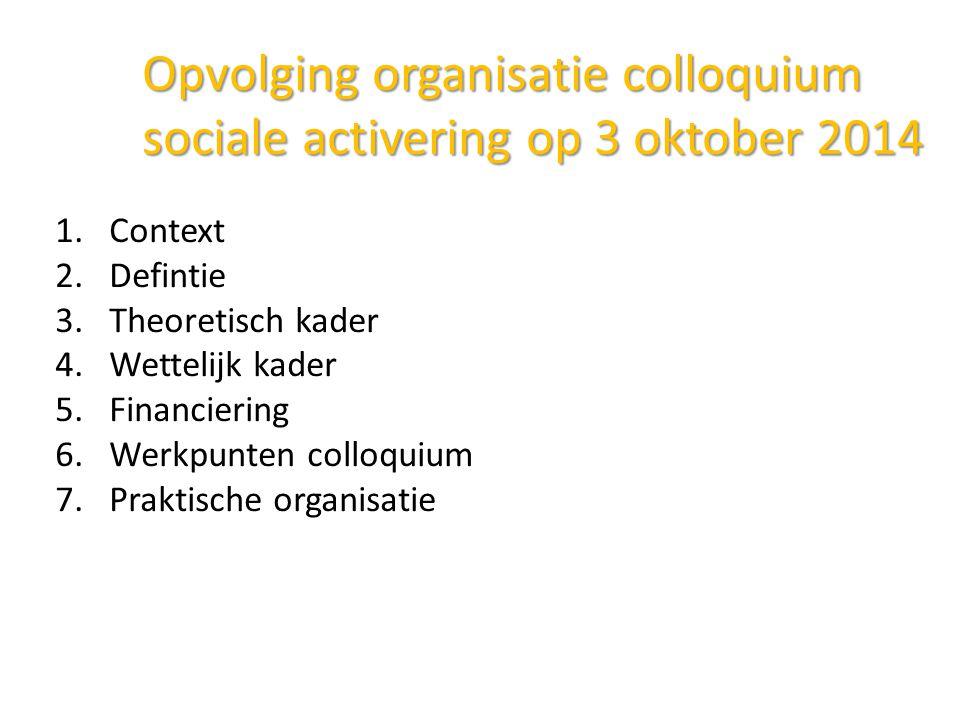 Opvolging organisatie colloquium sociale activering op 3 oktober 2014 1.Context 2.Defintie 3.Theoretisch kader 4.Wettelijk kader 5.Financiering 6.Werkpunten colloquium 7.Praktische organisatie