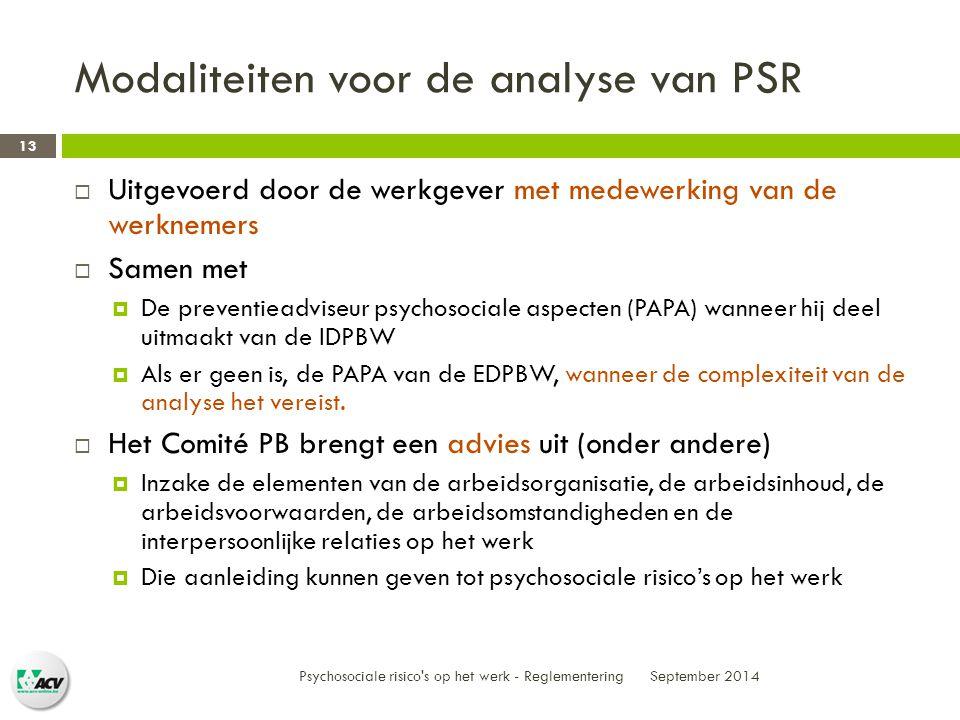 Modaliteiten voor de analyse van PSR September 2014  Uitgevoerd door de werkgever met medewerking van de werknemers  Samen met  De preventieadviseur psychosociale aspecten (PAPA) wanneer hij deel uitmaakt van de IDPBW  Als er geen is, de PAPA van de EDPBW, wanneer de complexiteit van de analyse het vereist.