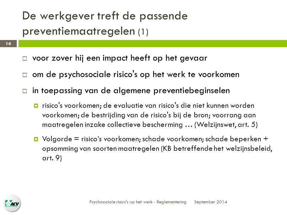 De werkgever treft de passende preventiemaatregelen (1) September 2014 Psychosociale risico s op het werk - Reglementering 14  voor zover hij een impact heeft op het gevaar  om de psychosociale risico s op het werk te voorkomen  in toepassing van de algemene preventiebeginselen  risico s voorkomen; de evaluatie van risico s die niet kunnen worden voorkomen; de bestrijding van de risico s bij de bron; voorrang aan maatregelen inzake collectieve bescherming … (Welzijnswet, art.