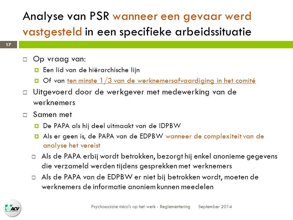 Analyse van PSR wanneer een gevaar werd vastgesteld in een specifieke arbeidssituatie September 2014 Psychosociale risico s op het werk - Reglementering 17  Op vraag van:  Een lid van de hiërarchische lijn  Of van ten minste 1/3 van de werknemersafvaardiging in het comité  Uitgevoerd door de werkgever met medewerking van de werknemers  Samen met  De PAPA als hij deel uitmaakt van de IDPBW  Als er geen is, de PAPA van de EDPBW wanneer de complexiteit van de analyse het vereist  Als de PAPA erbij wordt betrokken, bezorgt hij enkel anonieme gegevens die verzameld werden tijdens gesprekken met werknemers  Als de PAPA van de EDPBW er niet bij betrokken wordt, moeten de werknemers de informatie anoniem kunnen meedelen