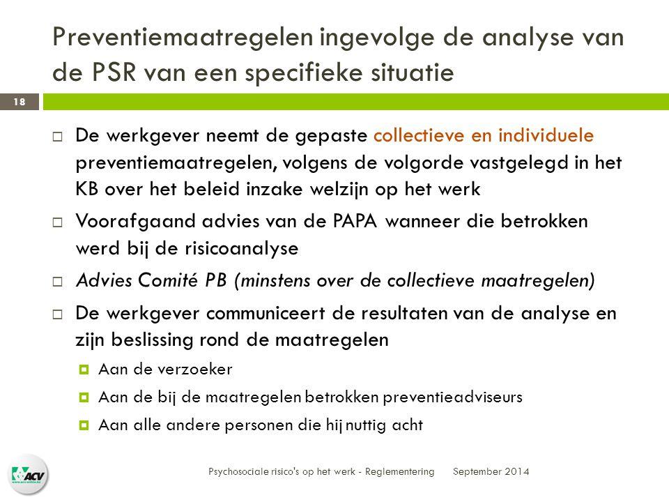 Preventiemaatregelen ingevolge de analyse van de PSR van een specifieke situatie September 2014 Psychosociale risico s op het werk - Reglementering 18  De werkgever neemt de gepaste collectieve en individuele preventiemaatregelen, volgens de volgorde vastgelegd in het KB over het beleid inzake welzijn op het werk  Voorafgaand advies van de PAPA wanneer die betrokken werd bij de risicoanalyse  Advies Comité PB (minstens over de collectieve maatregelen)  De werkgever communiceert de resultaten van de analyse en zijn beslissing rond de maatregelen  Aan de verzoeker  Aan de bij de maatregelen betrokken preventieadviseurs  Aan alle andere personen die hij nuttig acht