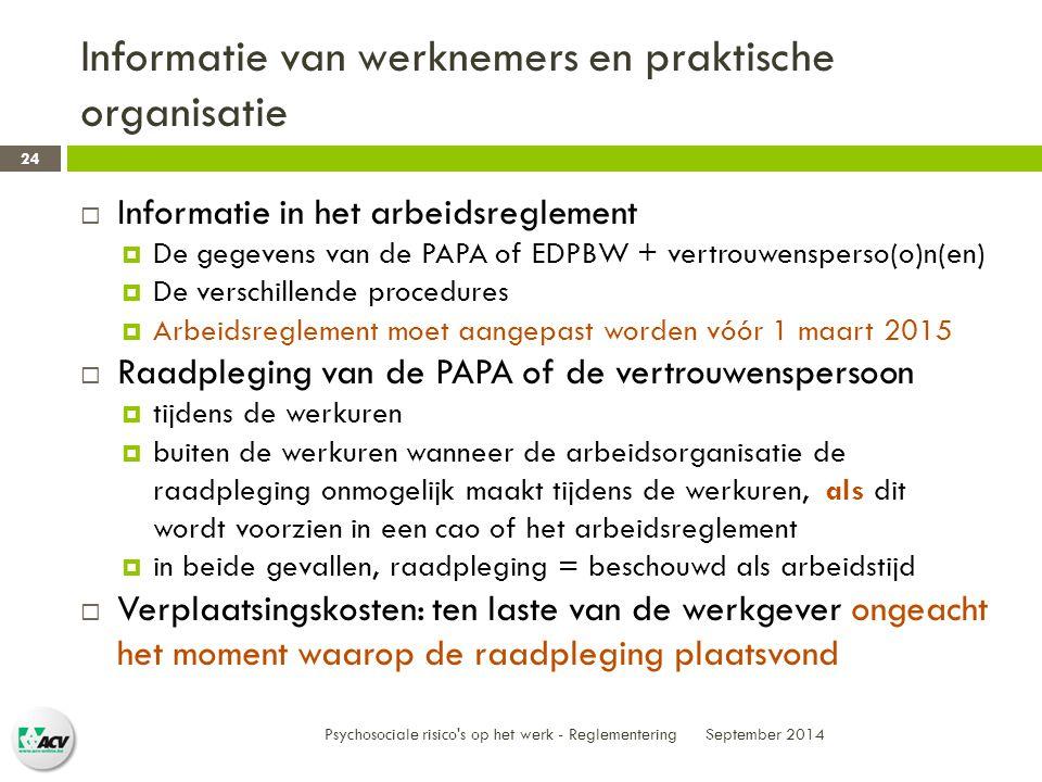 Informatie van werknemers en praktische organisatie September 2014 Psychosociale risico s op het werk - Reglementering 24  Informatie in het arbeidsreglement  De gegevens van de PAPA of EDPBW + vertrouwensperso(o)n(en)  De verschillende procedures  Arbeidsreglement moet aangepast worden vóór 1 maart 2015  Raadpleging van de PAPA of de vertrouwenspersoon  tijdens de werkuren  buiten de werkuren wanneer de arbeidsorganisatie de raadpleging onmogelijk maakt tijdens de werkuren, als dit wordt voorzien in een cao of het arbeidsreglement  in beide gevallen, raadpleging = beschouwd als arbeidstijd  Verplaatsingskosten: ten laste van de werkgever ongeacht het moment waarop de raadpleging plaatsvond
