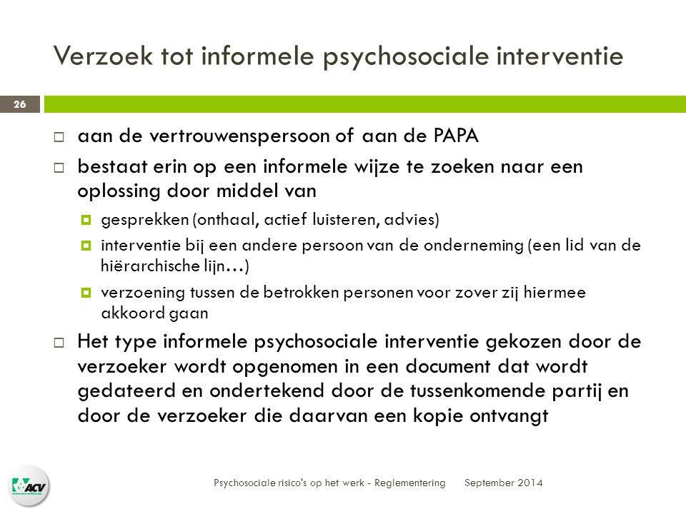 Verzoek tot informele psychosociale interventie September 2014 Psychosociale risico s op het werk - Reglementering 26  aan de vertrouwenspersoon of aan de PAPA  bestaat erin op een informele wijze te zoeken naar een oplossing door middel van  gesprekken (onthaal, actief luisteren, advies)  interventie bij een andere persoon van de onderneming (een lid van de hiërarchische lijn…)  verzoening tussen de betrokken personen voor zover zij hiermee akkoord gaan  Het type informele psychosociale interventie gekozen door de verzoeker wordt opgenomen in een document dat wordt gedateerd en ondertekend door de tussenkomende partij en door de verzoeker die daarvan een kopie ontvangt