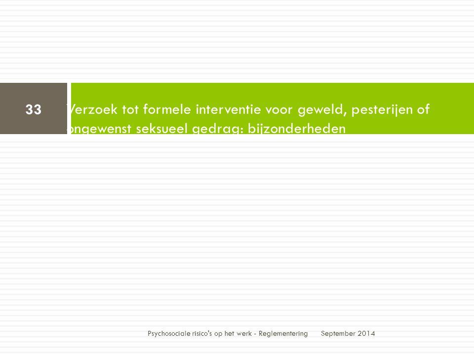 Verzoek tot formele interventie voor geweld, pesterijen of ongewenst seksueel gedrag: bijzonderheden September 2014 33 Psychosociale risico s op het werk - Reglementering