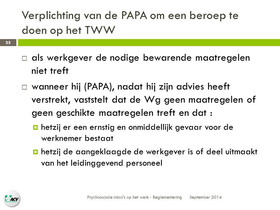 Verplichting van de PAPA om een beroep te doen op het TWW September 2014 Psychosociale risico s op het werk - Reglementering 35  als werkgever de nodige bewarende maatregelen niet treft  wanneer hij (PAPA), nadat hij zijn advies heeft verstrekt, vaststelt dat de Wg geen maatregelen of geen geschikte maatregelen treft en dat :  hetzij er een ernstig en onmiddellijk gevaar voor de werknemer bestaat  hetzij de aangeklaagde de werkgever is of deel uitmaakt van het leidinggevend personeel