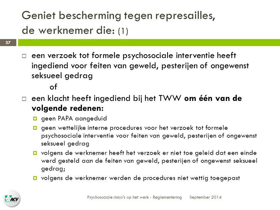 Geniet bescherming tegen represailles, de werknemer die: (1) September 2014 Psychosociale risico s op het werk - Reglementering 37  een verzoek tot formele psychosociale interventie heeft ingediend voor feiten van geweld, pesterijen of ongewenst seksueel gedrag of  een klacht heeft ingediend bij het TWW om één van de volgende redenen:  geen PAPA aangeduid  geen wettelijke interne procedures voor het verzoek tot formele psychosociale interventie voor feiten van geweld, pesterijen of ongewenst seksueel gedrag  volgens de werknemer heeft het verzoek er niet toe geleid dat een einde werd gesteld aan de feiten van geweld, pesterijen of ongewenst seksueel gedrag;  volgens de werknemer werden de procedures niet wettig toegepast
