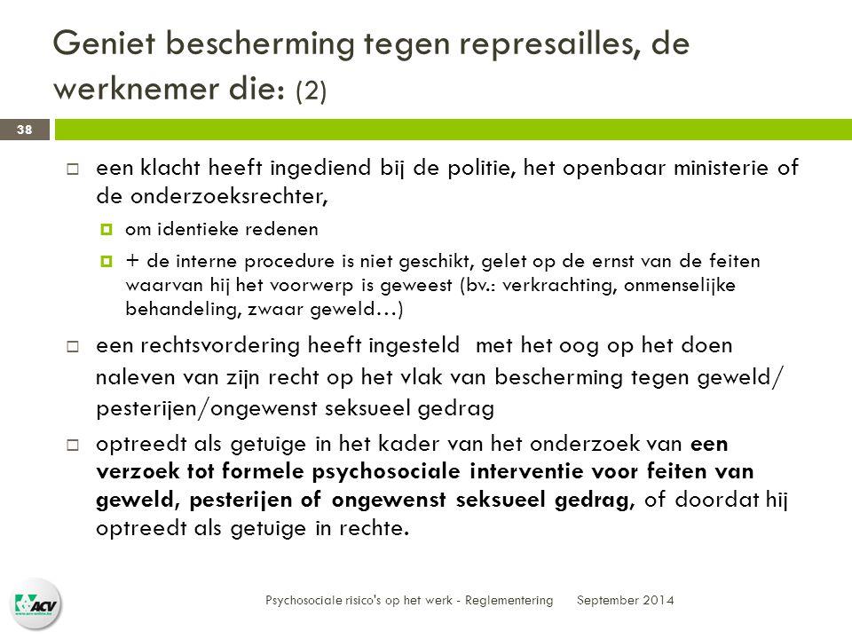 Geniet bescherming tegen represailles, de werknemer die: (2) September 2014 Psychosociale risico s op het werk - Reglementering 38  een klacht heeft ingediend bij de politie, het openbaar ministerie of de onderzoeksrechter,  om identieke redenen  + de interne procedure is niet geschikt, gelet op de ernst van de feiten waarvan hij het voorwerp is geweest (bv.: verkrachting, onmenselijke behandeling, zwaar geweld…)  een rechtsvordering heeft ingesteld met het oog op het doen naleven van zijn recht op het vlak van bescherming tegen geweld/ pesterijen/ongewenst seksueel gedrag  optreedt als getuige in het kader van het onderzoek van een verzoek tot formele psychosociale interventie voor feiten van geweld, pesterijen of ongewenst seksueel gedrag, of doordat hij optreedt als getuige in rechte.