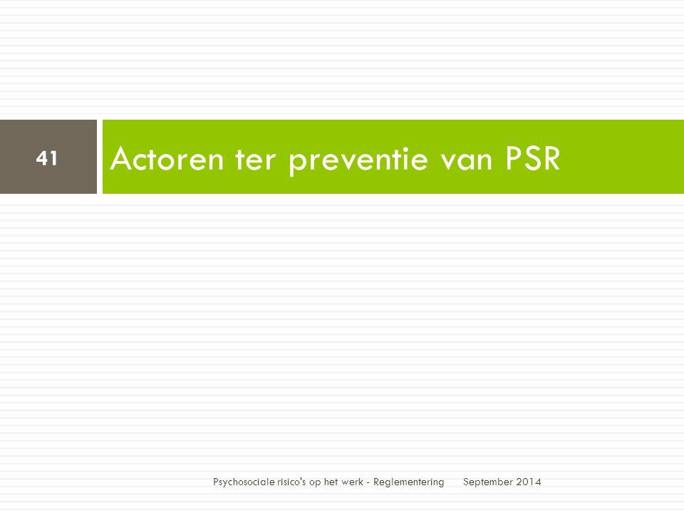 Actoren ter preventie van PSR September 2014 Psychosociale risico s op het werk - Reglementering 41