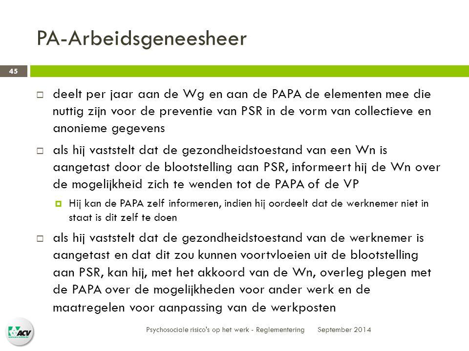 PA-Arbeidsgeneesheer  deelt per jaar aan de Wg en aan de PAPA de elementen mee die nuttig zijn voor de preventie van PSR in de vorm van collectieve en anonieme gegevens  als hij vaststelt dat de gezondheidstoestand van een Wn is aangetast door de blootstelling aan PSR, informeert hij de Wn over de mogelijkheid zich te wenden tot de PAPA of de VP  Hij kan de PAPA zelf informeren, indien hij oordeelt dat de werknemer niet in staat is dit zelf te doen  als hij vaststelt dat de gezondheidstoestand van de werknemer is aangetast en dat dit zou kunnen voortvloeien uit de blootstelling aan PSR, kan hij, met het akkoord van de Wn, overleg plegen met de PAPA over de mogelijkheden voor ander werk en de maatregelen voor aanpassing van de werkposten September 2014 Psychosociale risico s op het werk - Reglementering 45