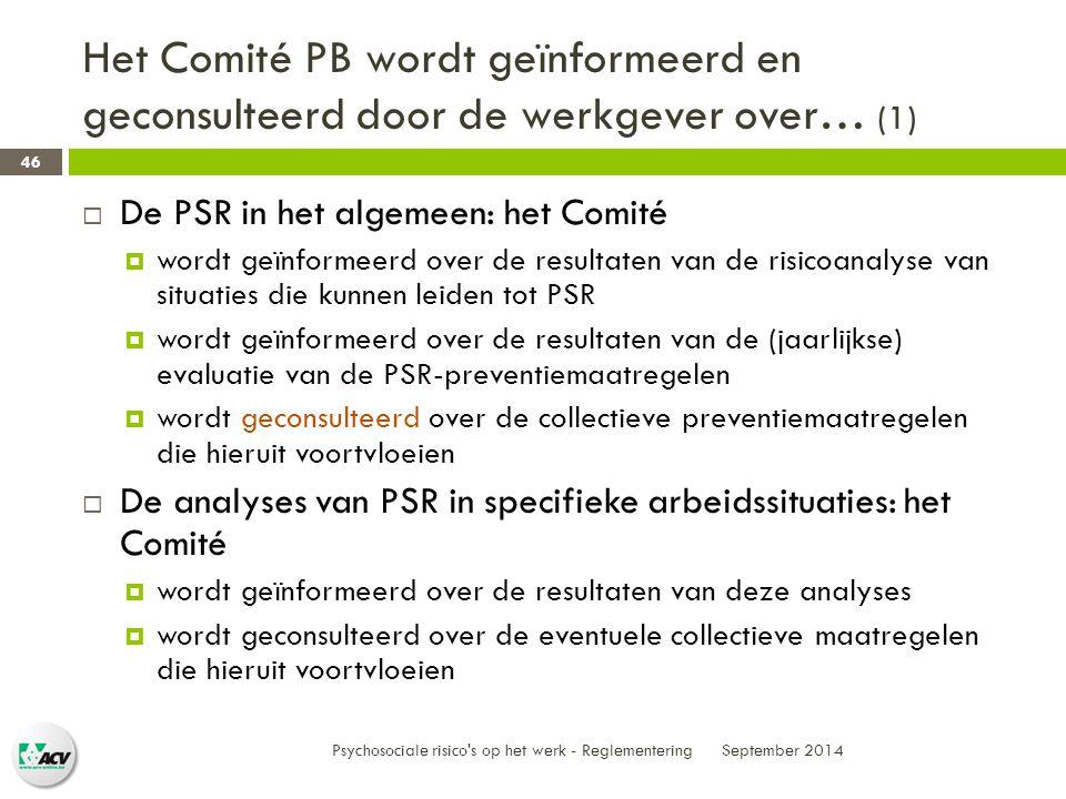 Het Comité PB wordt geïnformeerd en geconsulteerd door de werkgever over… (1) September 2014 Psychosociale risico s op het werk - Reglementering 46  De PSR in het algemeen: het Comité  wordt geïnformeerd over de resultaten van de risicoanalyse van situaties die kunnen leiden tot PSR  wordt geïnformeerd over de resultaten van de (jaarlijkse) evaluatie van de PSR-preventiemaatregelen  wordt geconsulteerd over de collectieve preventiemaatregelen die hieruit voortvloeien  De analyses van PSR in specifieke arbeidssituaties: het Comité  wordt geïnformeerd over de resultaten van deze analyses  wordt geconsulteerd over de eventuele collectieve maatregelen die hieruit voortvloeien