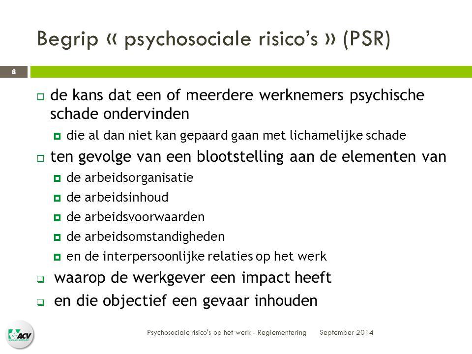 Begrip « psychosociale risico's » (PSR)  de kans dat een of meerdere werknemers psychische schade ondervinden  die al dan niet kan gepaard gaan met lichamelijke schade  ten gevolge van een blootstelling aan de elementen van  de arbeidsorganisatie  de arbeidsinhoud  de arbeidsvoorwaarden  de arbeidsomstandigheden  en de interpersoonlijke relaties op het werk  waarop de werkgever een impact heeft  en die objectief een gevaar inhouden September 2014 Psychosociale risico s op het werk - Reglementering 8