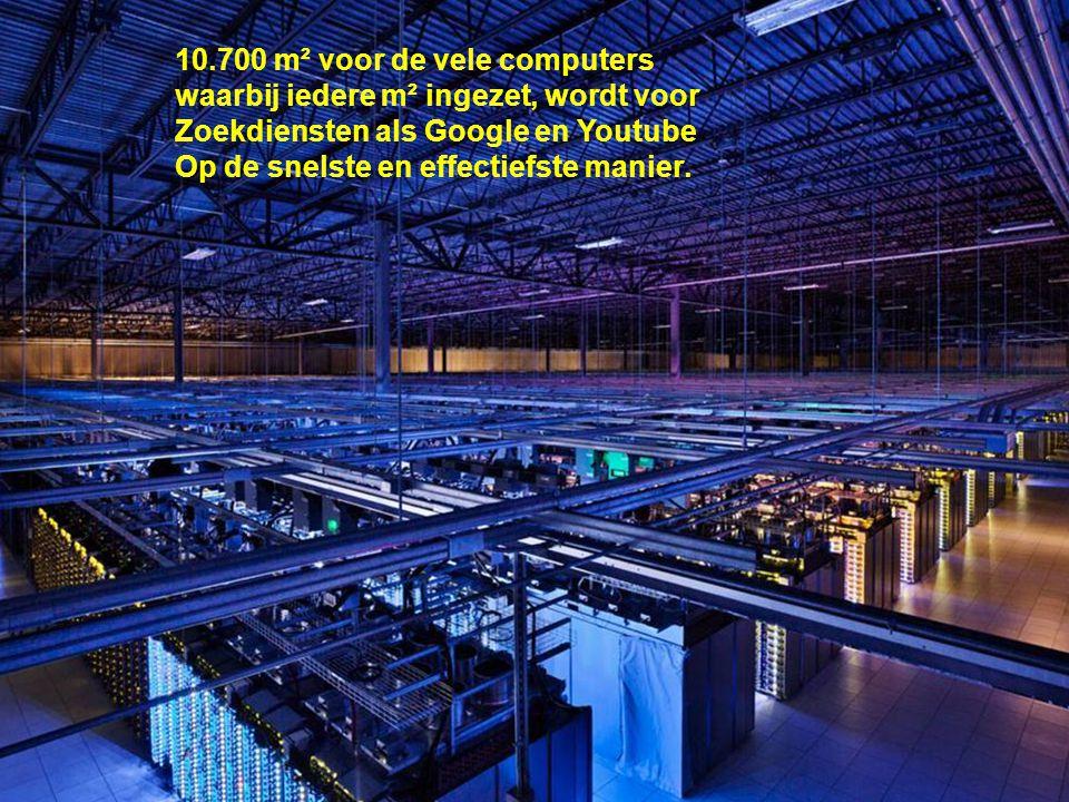 10.700 m² voor de vele computers waarbij iedere m² ingezet, wordt voor Zoekdiensten als Google en Youtube Op de snelste en effectiefste manier.