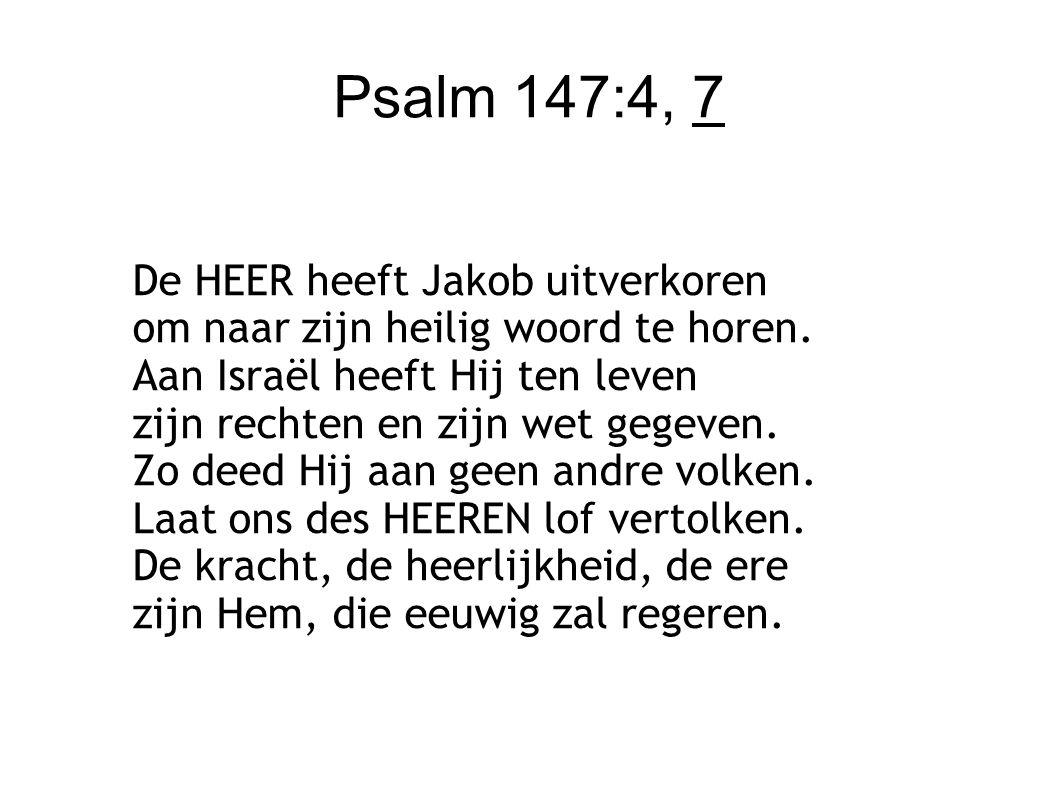 Psalm 147:4, 7 De HEER heeft Jakob uitverkoren om naar zijn heilig woord te horen. Aan Israël heeft Hij ten leven zijn rechten en zijn wet gegeven. Zo
