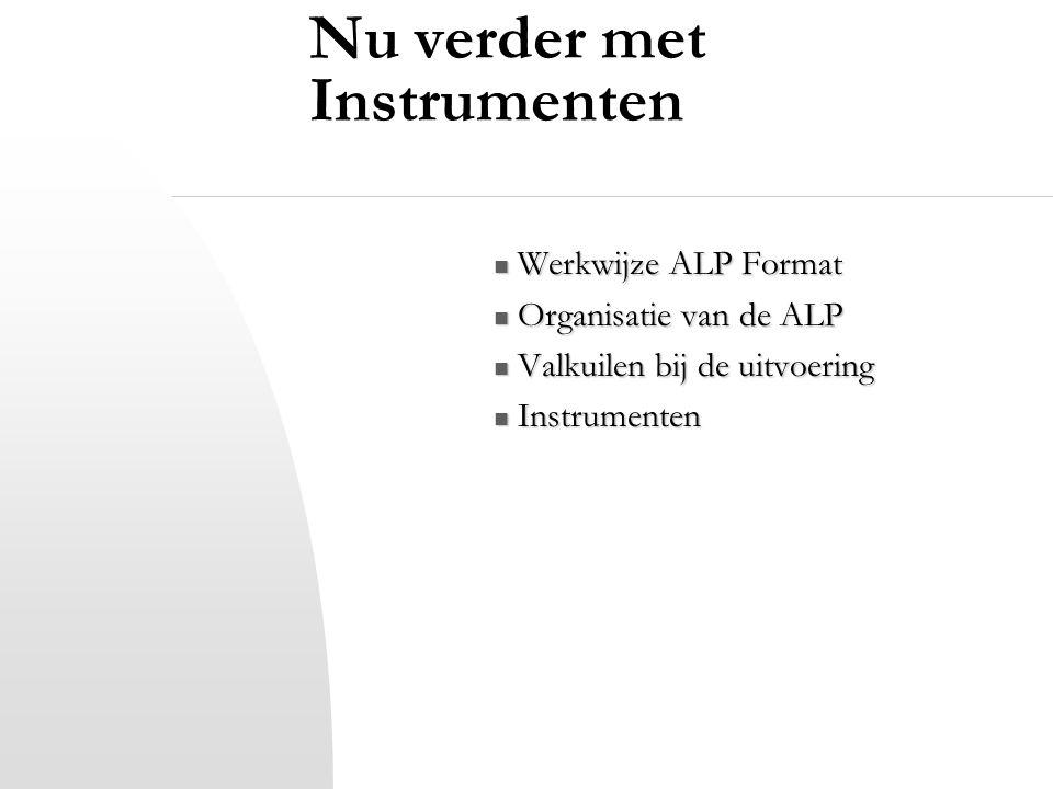 Nu verder met Instrumenten Werkwijze ALP Format Werkwijze ALP Format Organisatie van de ALP Organisatie van de ALP Valkuilen bij de uitvoering Valkuil