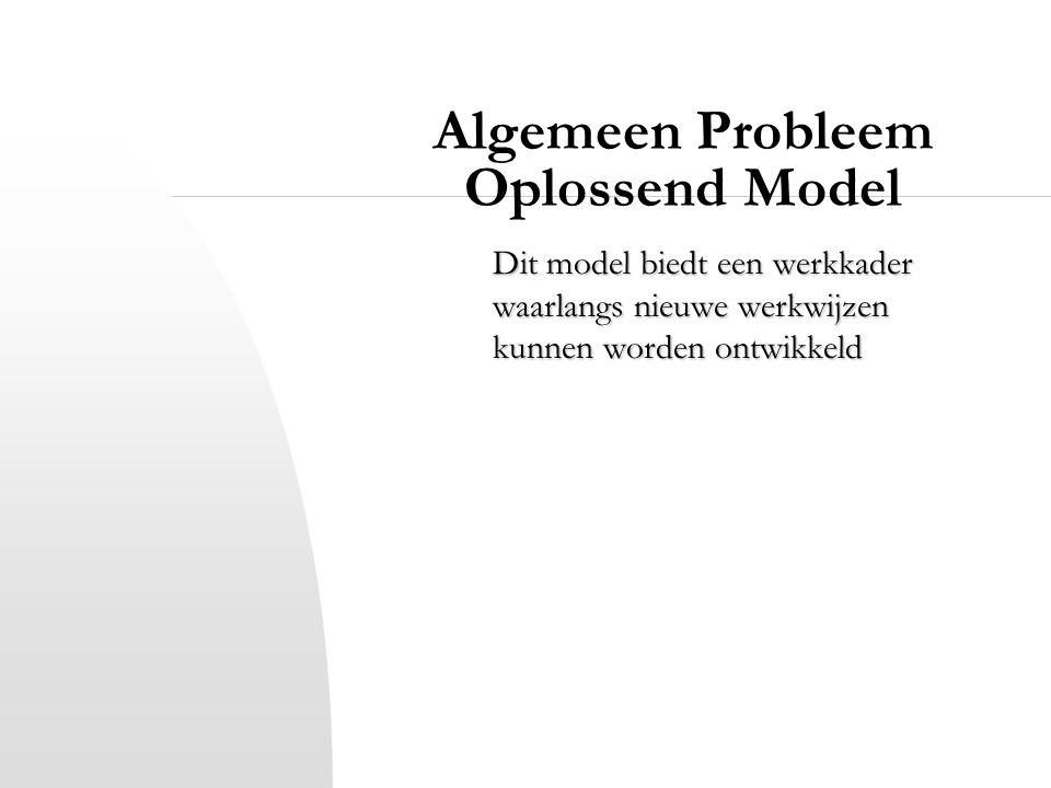 Algemeen Probleem Oplossend Model Dit model biedt een werkkader waarlangs nieuwe werkwijzen kunnen worden ontwikkeld
