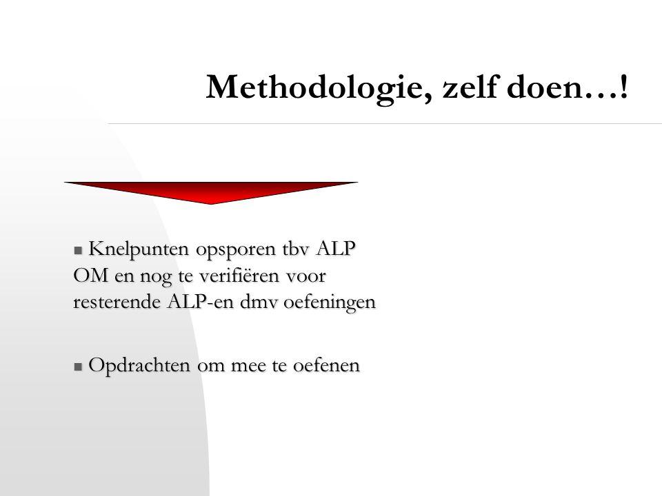Methodologie, zelf doen…! Knelpunten opsporen tbv ALP OM en nog te verifiëren voor resterende ALP-en dmv oefeningen Knelpunten opsporen tbv ALP OM en