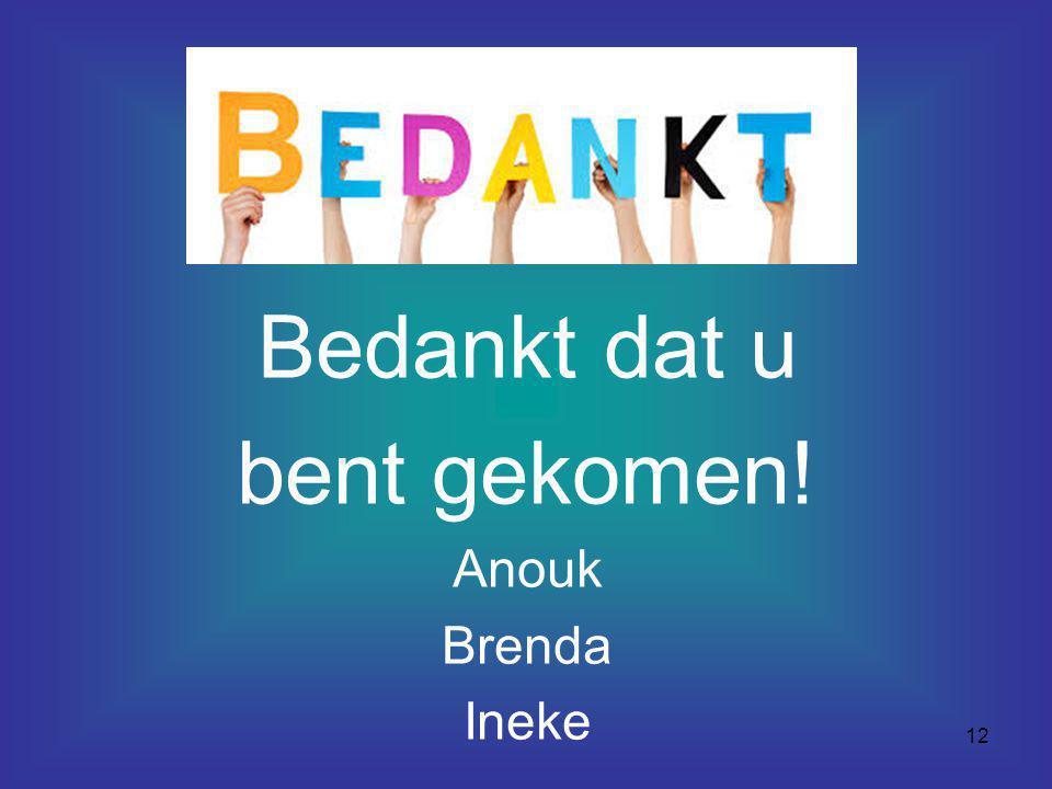 12 Bedankt dat u bent gekomen! Anouk Brenda Ineke
