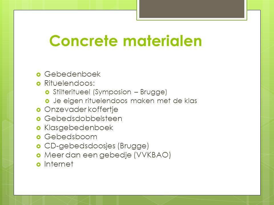 Concrete materialen  Gebedenboek  Rituelendoos:  Stilteritueel (Symposion – Brugge)  Je eigen rituelendoos maken met de klas  Onzevader koffertje  Gebedsdobbelsteen  Klasgebedenboek  Gebedsboom  CD-gebedsdoosjes (Brugge)  Meer dan een gebedje (VVKBAO)  Internet