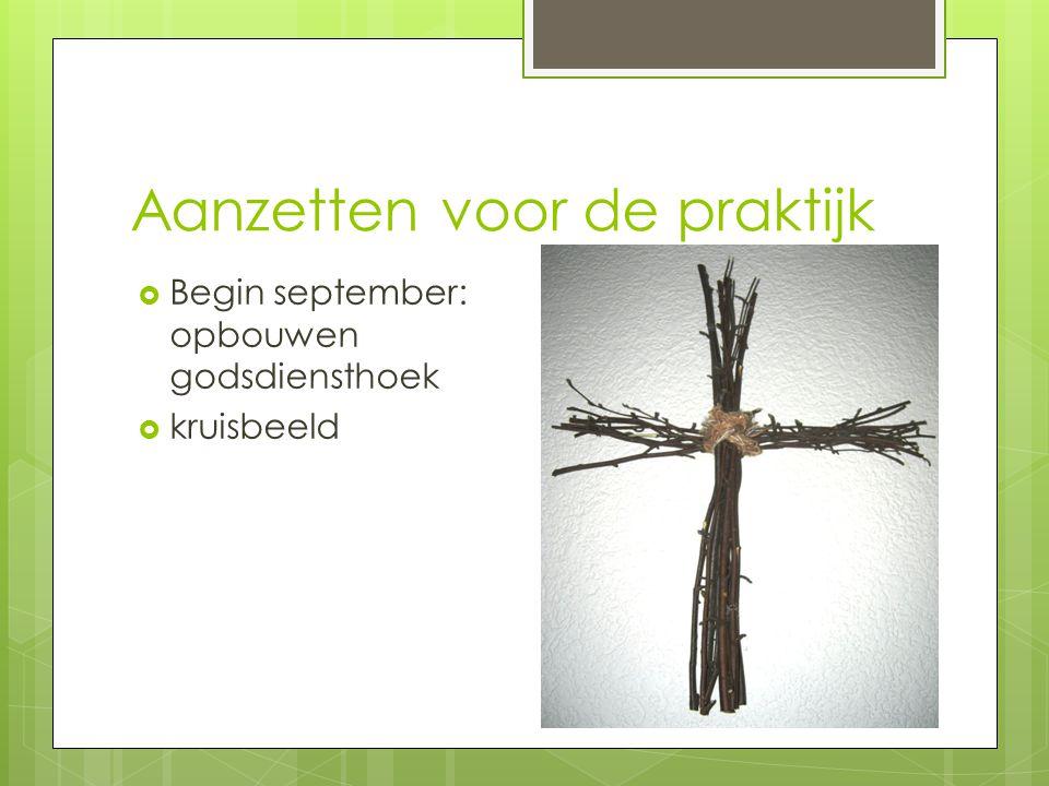 Aanzetten voor de praktijk  Begin september: opbouwen godsdiensthoek  kruisbeeld