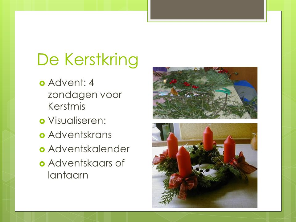 De Kerstkring  Advent: 4 zondagen voor Kerstmis  Visualiseren:  Adventskrans  Adventskalender  Adventskaars of lantaarn