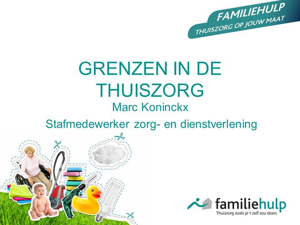 GRENZEN IN DE THUISZORG Marc Koninckx Stafmedewerker zorg- en dienstverlening