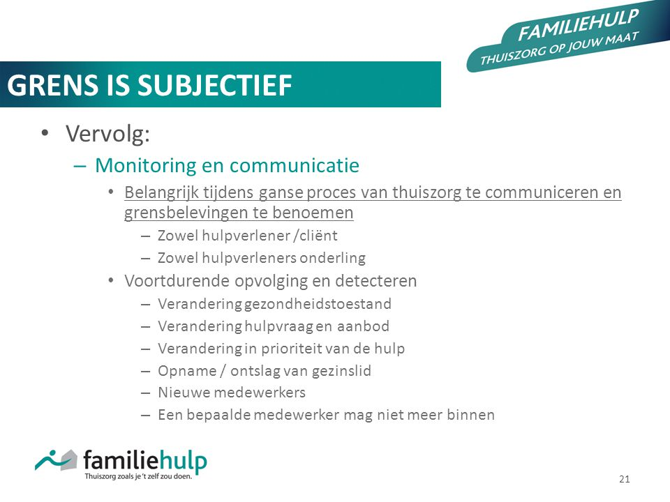 21 GRENS IS SUBJECTIEF Vervolg: – Monitoring en communicatie Belangrijk tijdens ganse proces van thuiszorg te communiceren en grensbelevingen te benoe