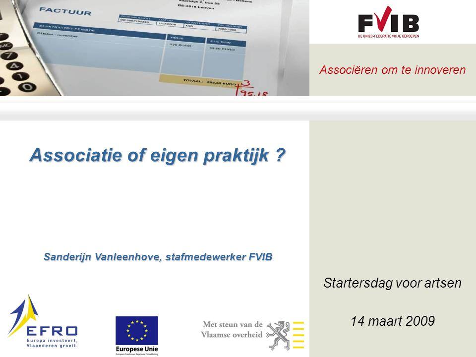 Associëren om te innoveren Associatie of eigen praktijk ? Sanderijn Vanleenhove, stafmedewerker FVIB Startersdag voor artsen 14 maart 2009